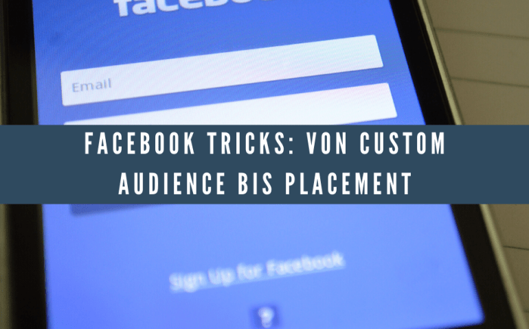 Facebook Tricks: Von Custom Audience bis Placement