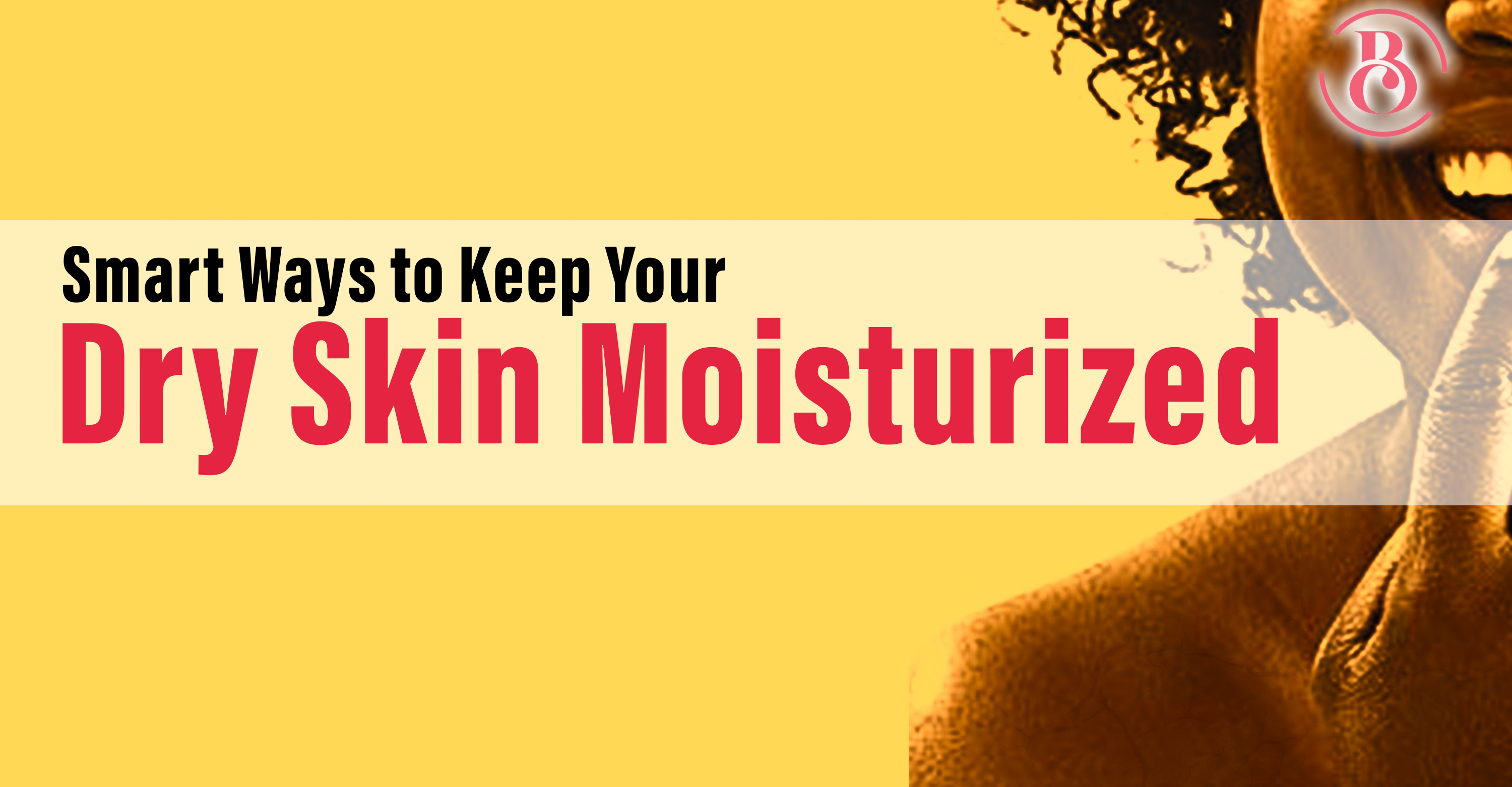 7 Smart Ways to Keep Your Dry Skin Moisturized