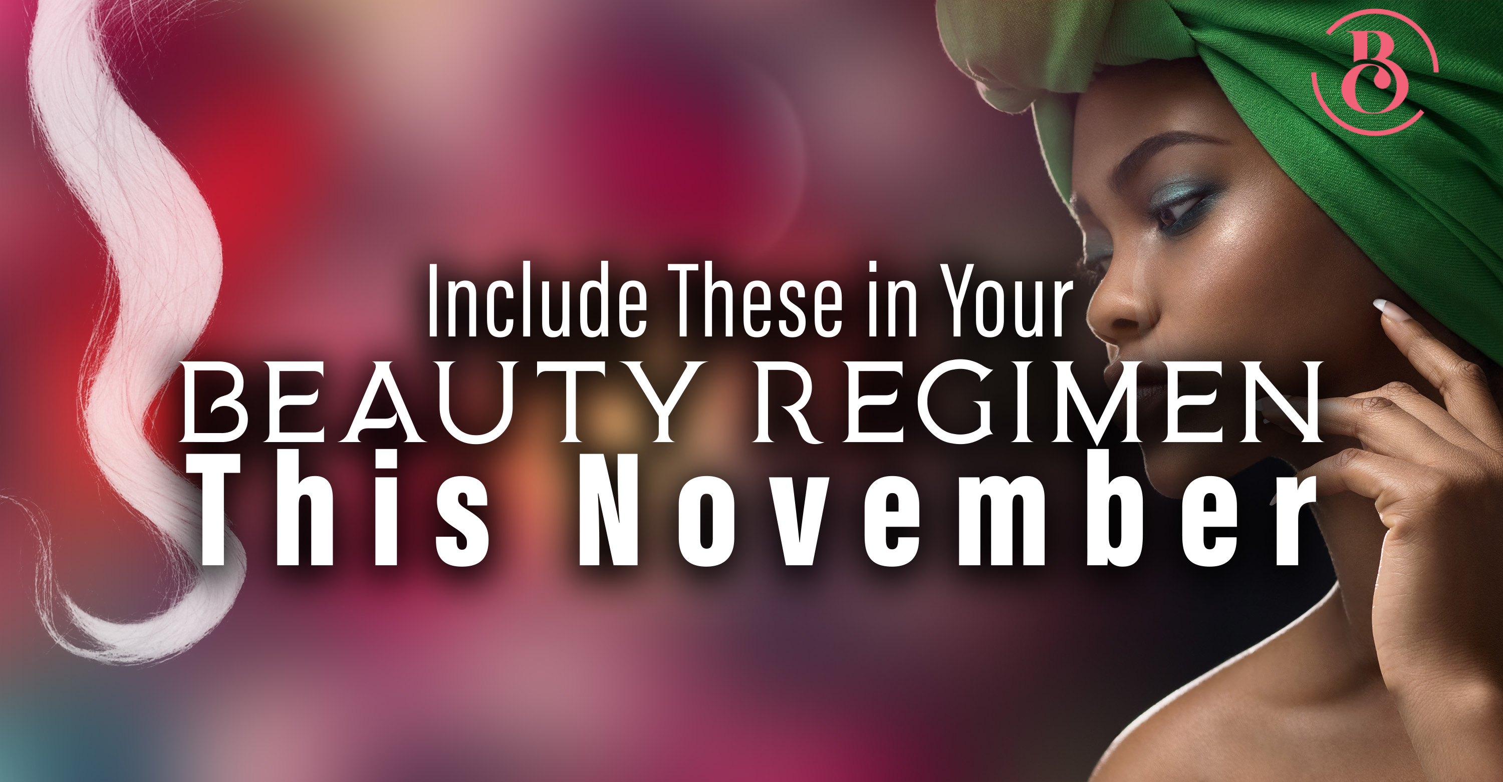 7 Things to Include in Your Beauty Regimen This November