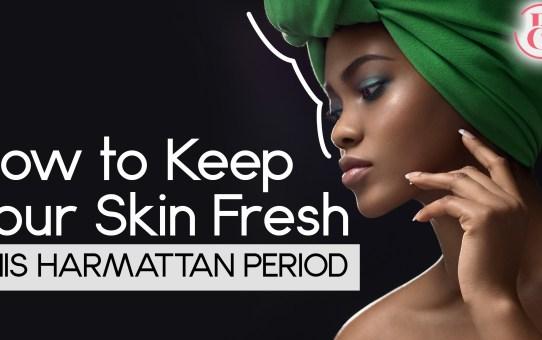 How To Keep Your Skin Fresh This Harmattan Period