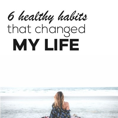 6 Healthy Habits That Changed My Life and Can Change Yours Too
