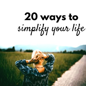 20 Ways To Simplify Your Life & Be Happier