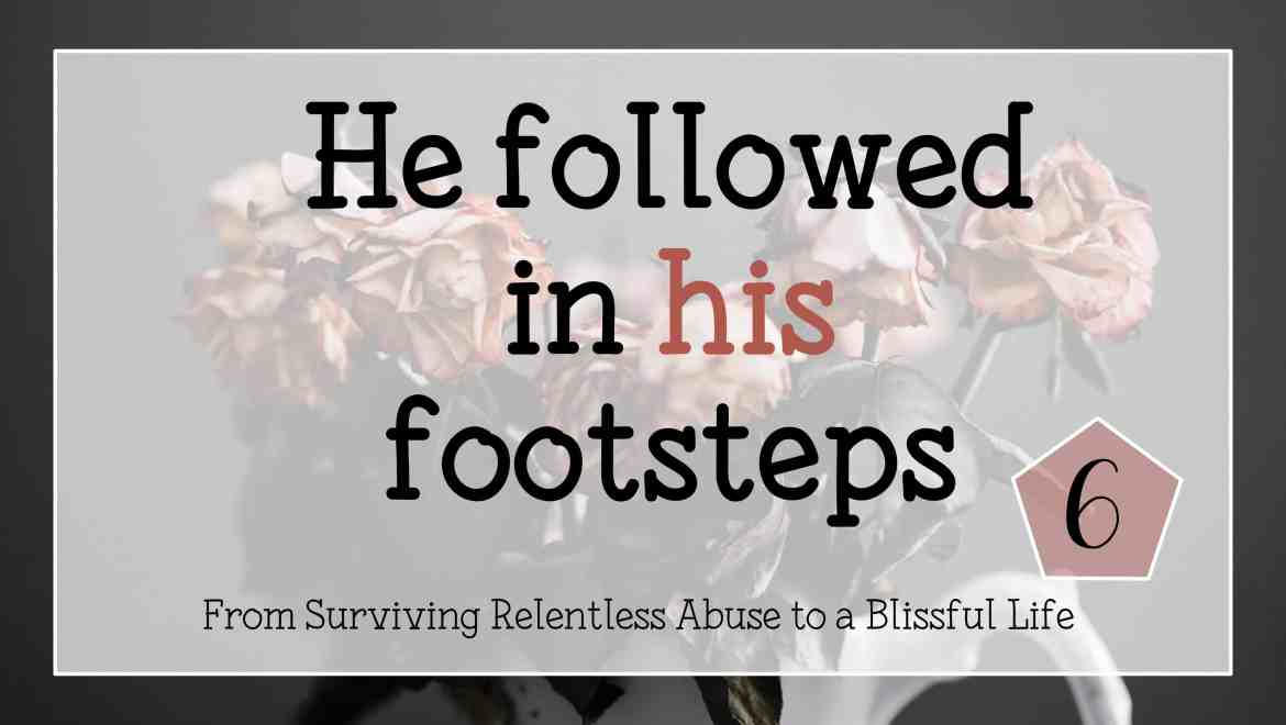 He followed in his footsteps my testimony from surviving relentless abuse to a blissful life