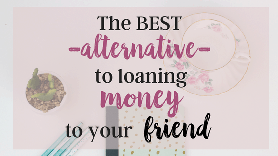 The Best Alternative to loaning money to your friend