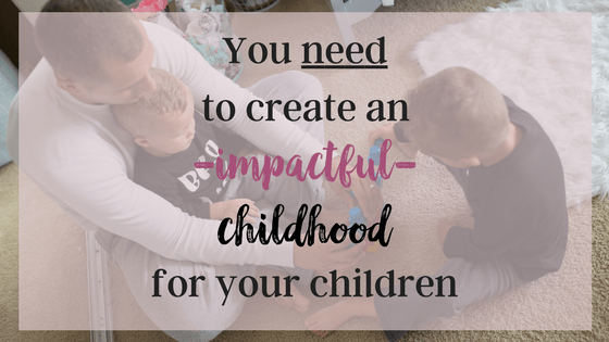 You need to create an impactful childhood for your children