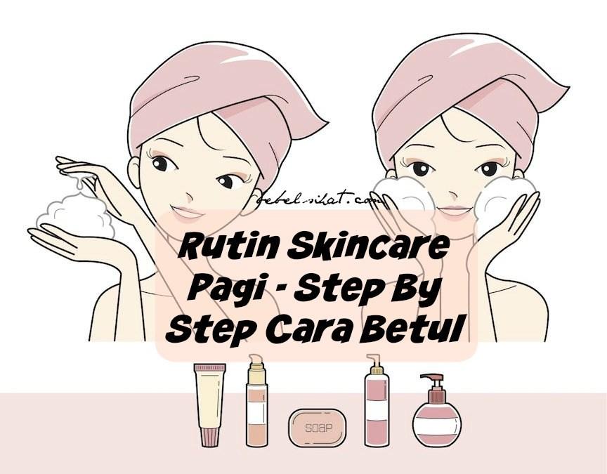 Rutin Skincare Pagi – Step By Step Cara Betul