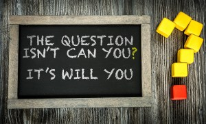 The Question Isn't Can You? It's Will You? written on chalkboard