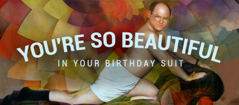 You're So Beautiful In Your Birthday Suit
