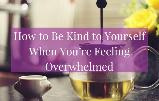 Click to read more about how to be kind to yourself when you're feeling overwhelmed >>> | www.becomingwhoyouare.net