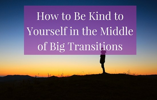 How to be kind to yourself in the middle of big transitions. Click to read more >>> | www.becomingwhoyouare.net