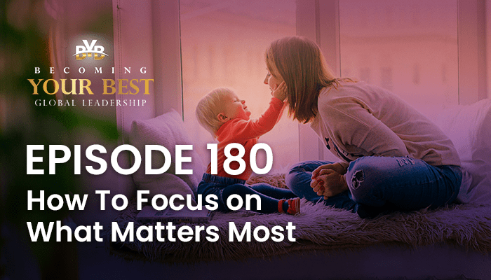 Episode 180 – How To Focus on What Matters Most
