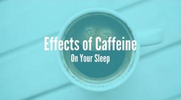 Effects of Caffeine on Your Sleep