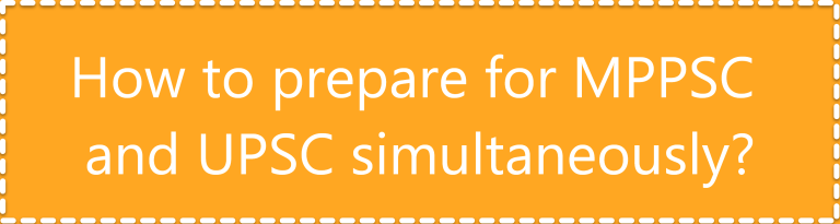 How to prepare for MPPSC and UPSC simultaneously?