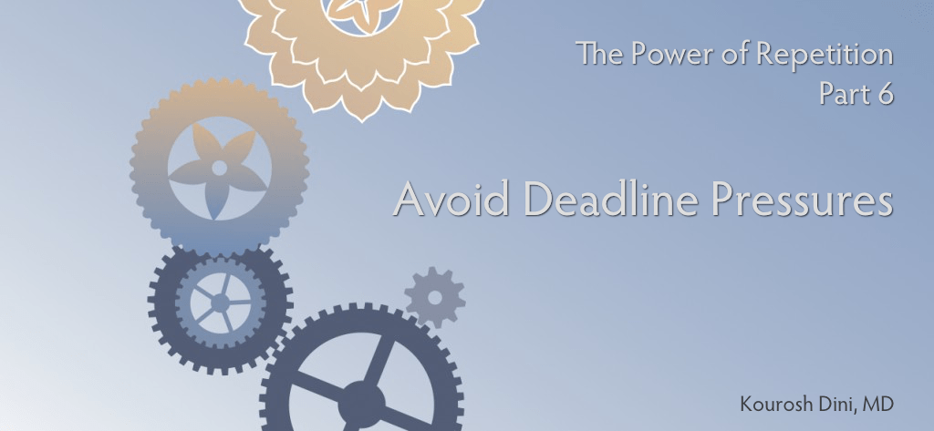 The Power of Repetition (Part 6 of 6) – Avoid Deadline Pressures