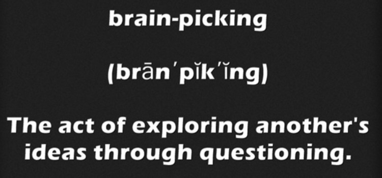 brain-pick·ing (brān′pĭk′ĭng) The act of exploring another's ideas through questioning.