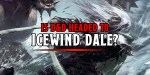 D&D: New Setting Rumors Abound – Is D&D Live Headed For Icewind Dale?