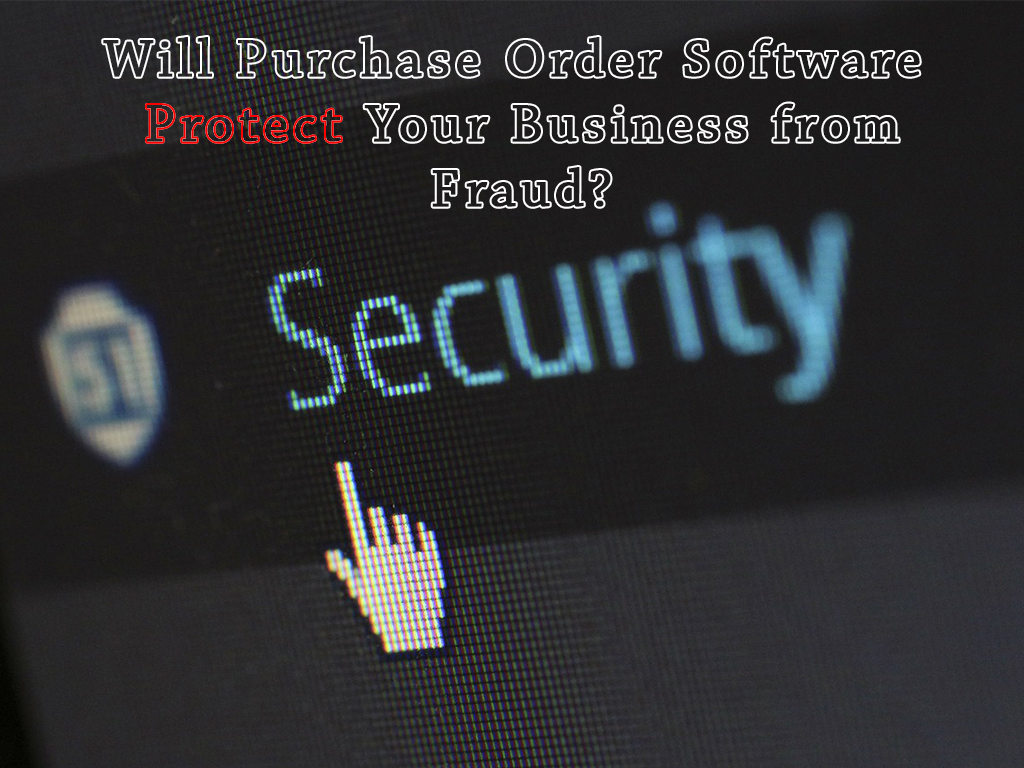 Will Purchase Order Software Protect Your Business from Fraud?