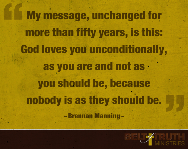 """""""My message, unchanged for more than fifty years, is this: God loves you unconditionally, as you are and not as you should be, because nobody is as they should be."""" Brennan Manning"""