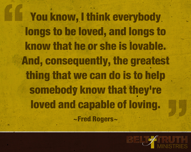 You know, I think everybody longs to be loved, and longs to know that he or she is lovable. And, consequently, the greatest thing that we can do is to help somebody know that they're loved and capable of loving. —Fred Rogers