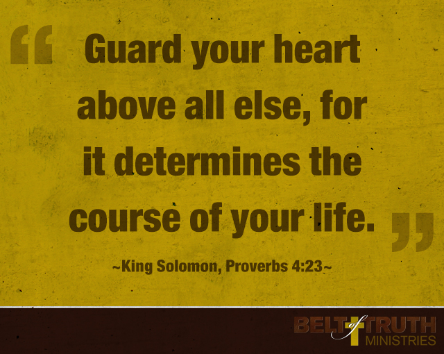 """Guard your heart above all else, for it determines the course of your life."" —King Solomon, Proverbs 4:23"