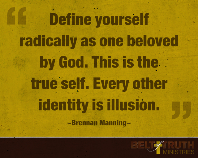 Define yourself radically as one beloved by God. This is the true self. Every other identity is illusion. —Brennan Manning