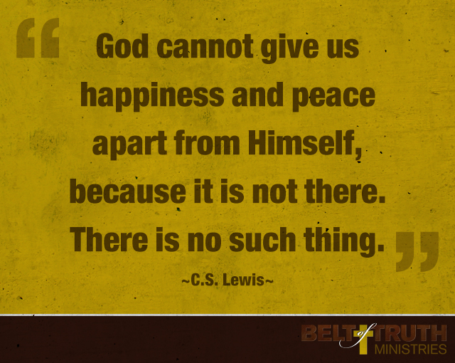 God cannot give us a happiness and peace apart from Himself, because it is not there. There is no such thing. —C.S. Lewis