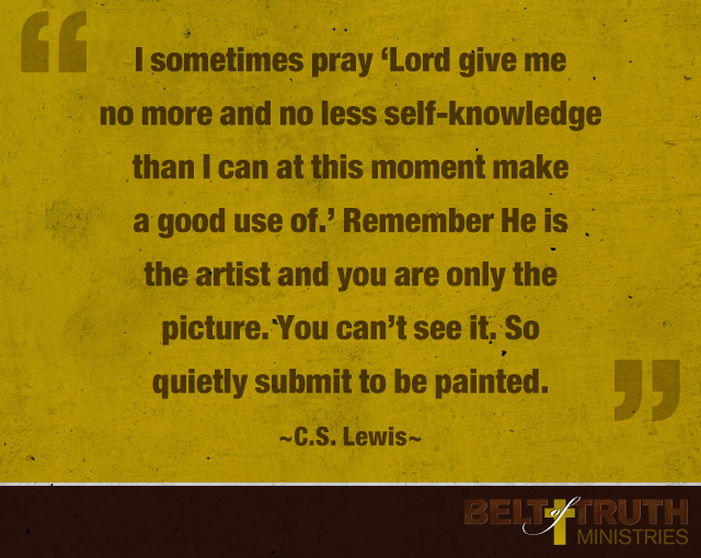 """I sometimes pray 'Lord give me no more and no less self-knowledge than I can at this moment make a good use of.' Remember He is the artist and you are only the picture. You can't see it. So quietly submit to be painted."" —C.S. Lewis"