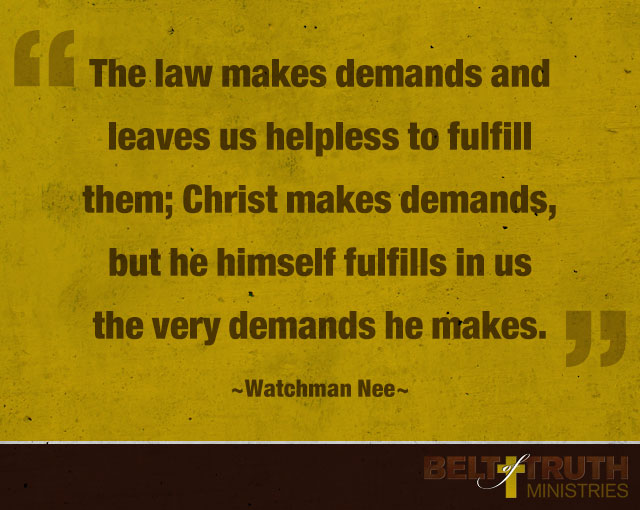 """The law makes demands and leaves us helpless to fulfill them; Christ makes demands, but he himself fulfills in us the very demands he makes."" —Watchman Nee"