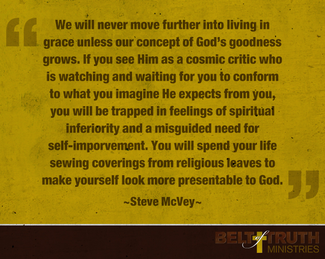 """We will never move further into living in grace unless our concept of God's goodness grows. If you see Him as a cosmic critic who is watching and waiting for you to conform to what you imagine He expects from you, you will be trapped in feelings of spiritual inferiority and a misguided need for self-improvement. You will spend your life sewing coverings from religious leaves to make yourself look more presentable to God."" —Steve McVey"