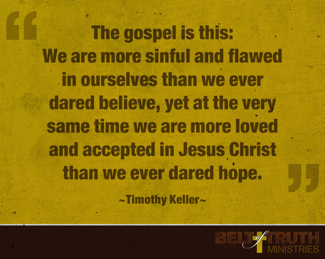 """The gospel is this: We are more sinful and flawed in ourselves than we ever dared believe, yet at the very same time we are more loved and accepted in Jesus Christ than we ever dared hope."" —Timothy Keller"