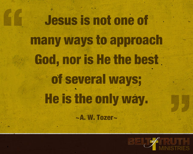"""Jesus is not one of many ways to approach God, nor is He the best of several ways; He is the only way."" —A. W. Tozer"
