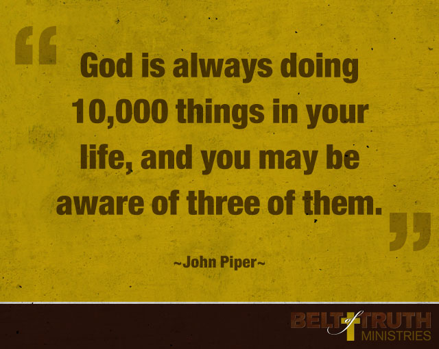 """God is always doing 10,000 things in your life, and you may be aware of three of them."" —John Piper"