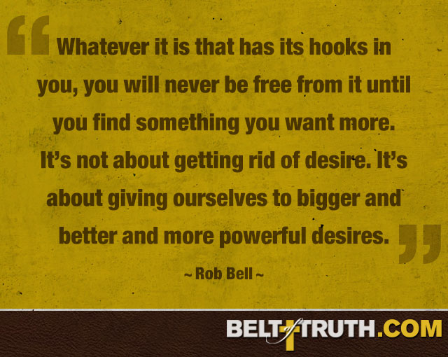 """Whatever it is that has its hooks in you, you will never be free from it until you find something you want more. It's not about getting rid of desire. It's about giving ourselves to bigger and better and more powerful desires."" —Rob Bell"