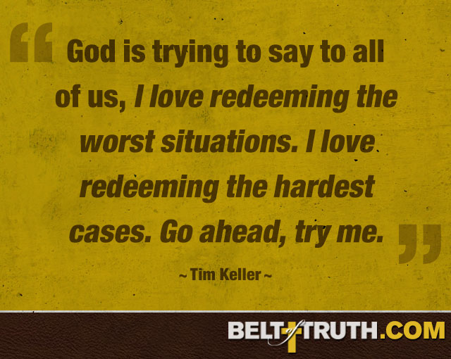 """God is trying to say to all of us, 'I love redeeming the worst situations. I love redeeming the hardest cases. Go ahead, try me.'"" —Tim Keller"