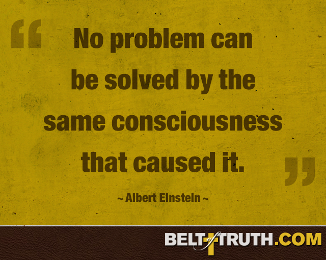 """No problem can be solved by the same consciousness that caused it."" Albert Einstein"