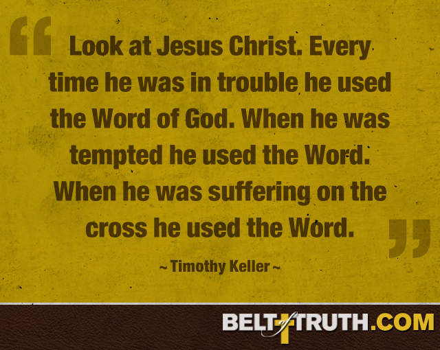 """Look at Jesus Christ. Every time he was in trouble he used the Word of God. When he was tempted he used the Word. When he was suffering on the cross he used the Word."" —Timothy Keller"