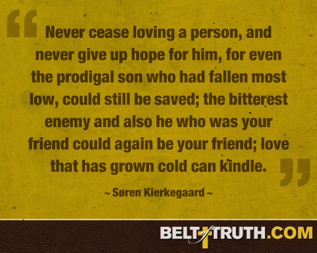Never cease loving a person, and never give up hope for him, for even the prodigal son who had fallen most low, could still be saved; the bitterest enemy and also he who was your friend could again be your friend; love that has grown cold can kindle. ―Søren Kierkegaard