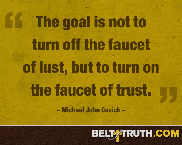 """The goal is not to turn off the faucet of lust, but to turn on the faucet of trust."" —Michael John Cusick"