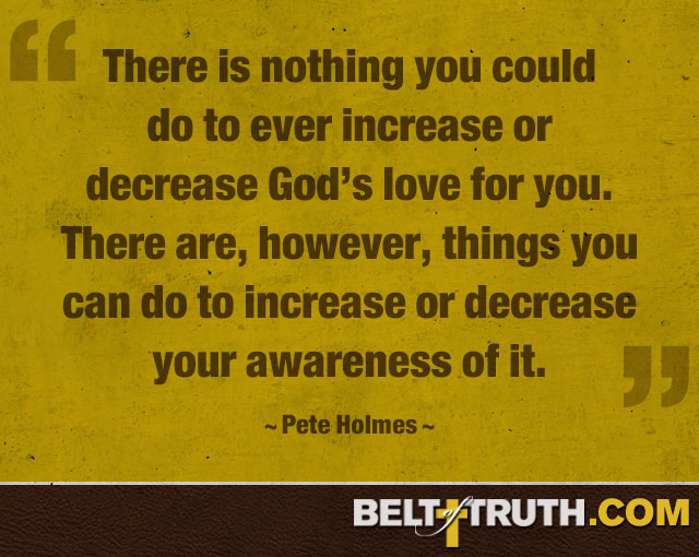"""There is nothing you could do to ever increase or decrease God's love for you. There are, however, things you can do to increase or decrease your awareness of it."" —Pete Holmes"