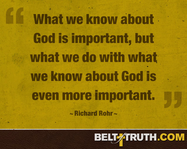 """What we know about God is important, but what we do with what we know about God is even more important."" —Richard Rohr"