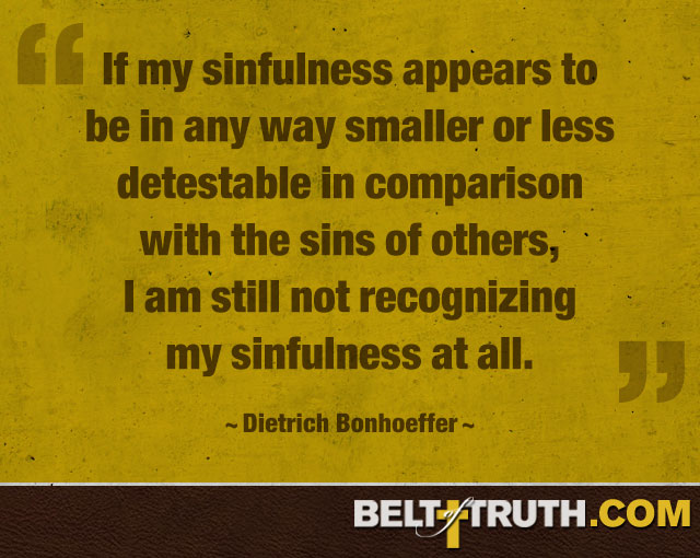 """If my sinfulness appears to be in any way smaller or less detestable in comparison with the sins of others, I am still not recognizing my sinfulness at all."" —Dietrich Bonhoeffer"