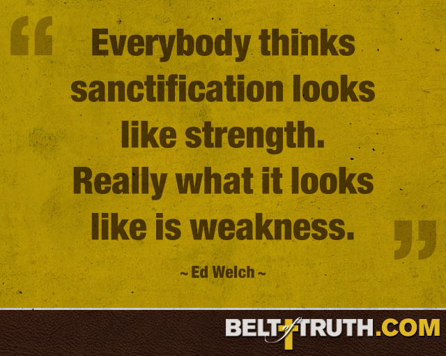 """Everybody thinks sanctification looks like strength. Really what it looks like is weakness."" —Ed Welch"