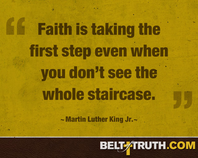 """Faith is taking the first step even when you don't see the whole staircase."" —Martin Luther King Jr."