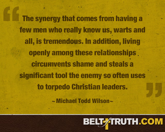 """The synergy that comes from having a few men who really know us, warts and all, is tremendous. In addition, living openly among these relationships circumvents shame and steals a significant tool the enemy so often uses to torpedo Christian leaders."" —Michael Todd Wilson"