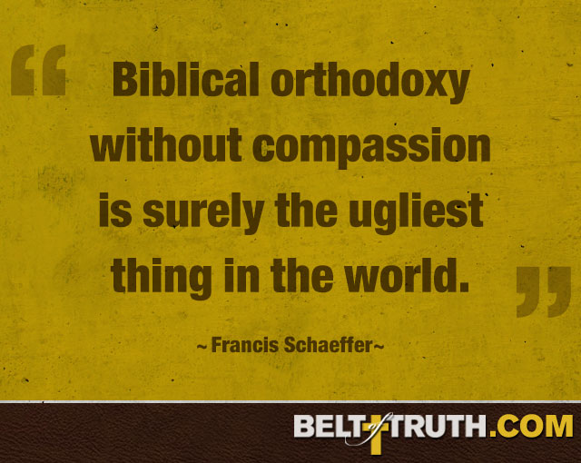 """Biblical orthodoxy without compassion is surely the ugliest thing in the world."" —Francis Schaeffer"