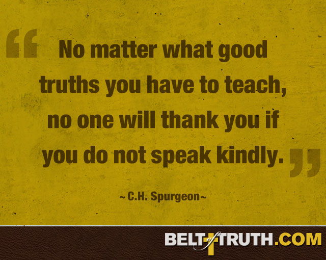 """No matter what good truths you have to teach, no one will thank you if you do not speak kindly."" —C.H. Spurgeon"