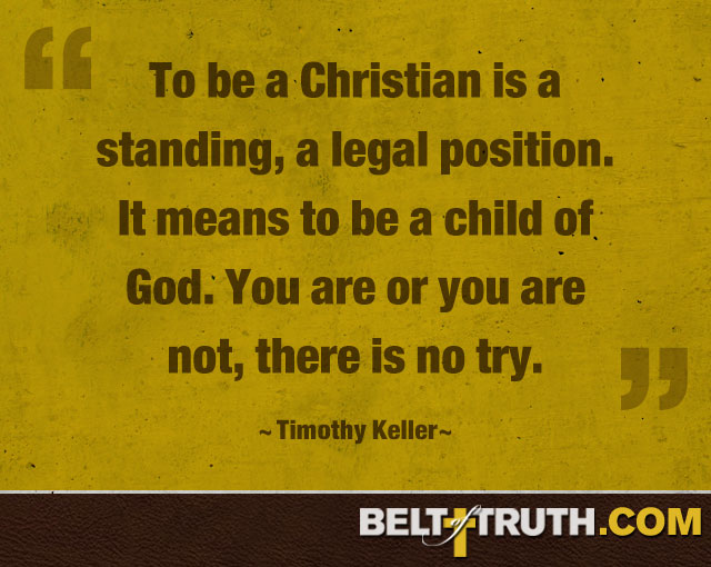 """To be a Christian is a standing, a legal position. It means to be a child of God. You are or you are not, there is no try."" —Timothy Keller"