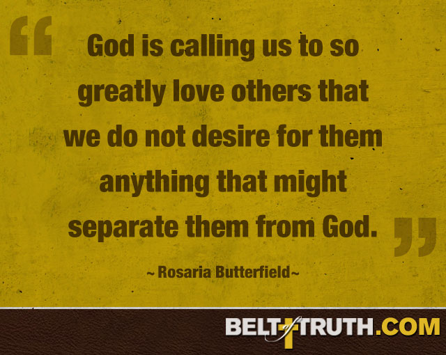 """God is calling us to so greatly love others that we do not desire for them anything that might separate them from God."" —Rosaria Butterfield"