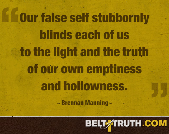 """""""Our false self stubbornly blinds each of us to the light and the truth of our own emptiness and hollowness."""" —Brennan Manning"""