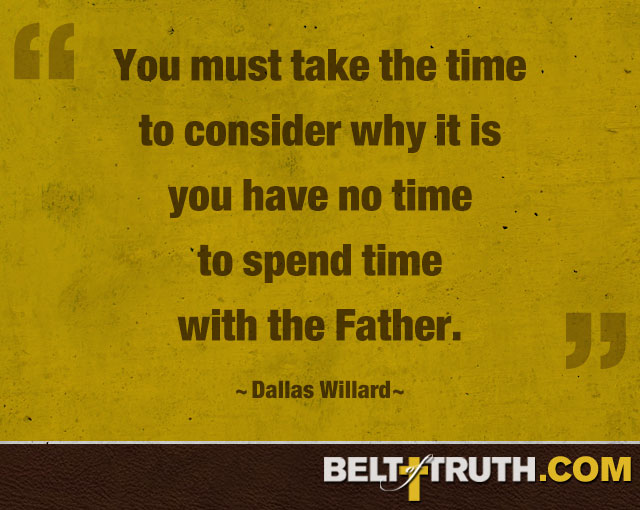 """You must take the time to consider why it is you have no time to spend time with the Father."" —Dallas Willard"